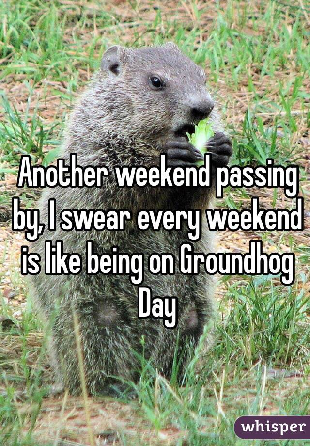 Another weekend passing by, I swear every weekend is like being on Groundhog Day