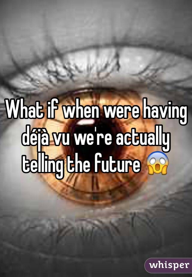 What if when were having déjà vu we're actually telling the future 😱