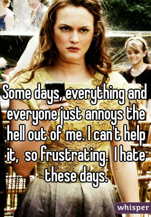 Some days, everything and everyone just annoys the hell out of me. I can't help it,  so frustrating.  I hate these days.