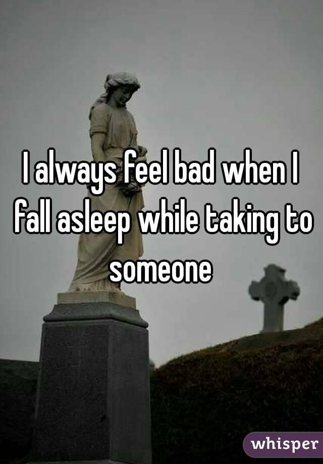 I always feel bad when I fall asleep while taking to someone