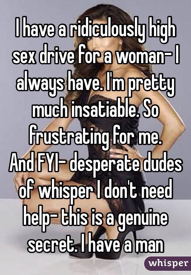I have a ridiculously high sex drive for a woman- I always have. I'm pretty much insatiable. So frustrating for me.  And FYI- desperate dudes of whisper I don't need help- this is a genuine secret. I have a man