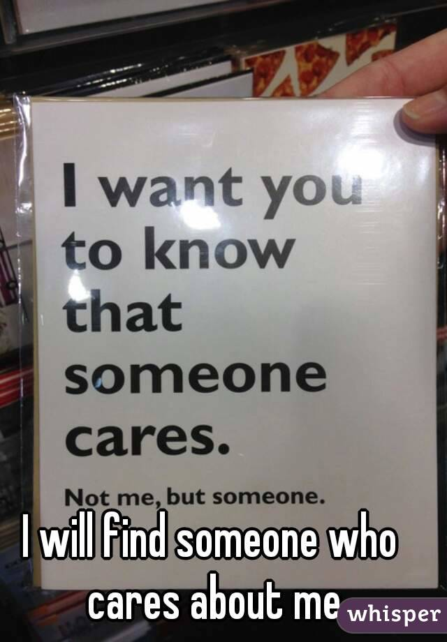 I will find someone who cares about me