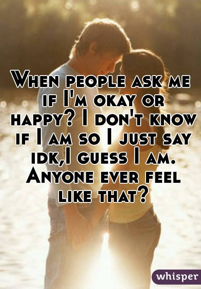 When people ask me if I'm okay or happy? I don't know if I am so I just say idk,I guess I am. Anyone ever feel like that?
