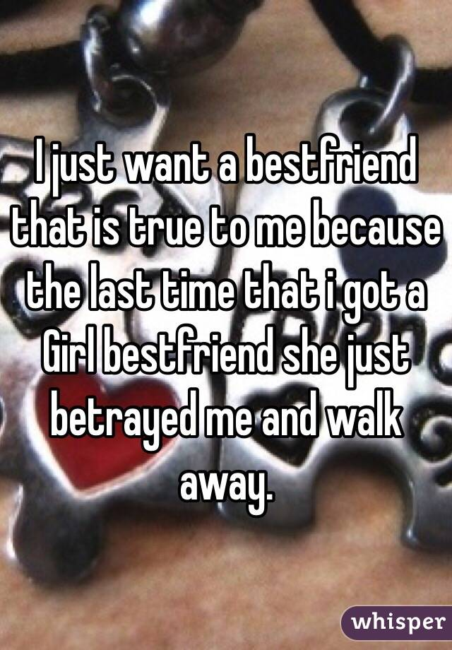 I just want a bestfriend that is true to me because the last time that i got a Girl bestfriend she just betrayed me and walk away.