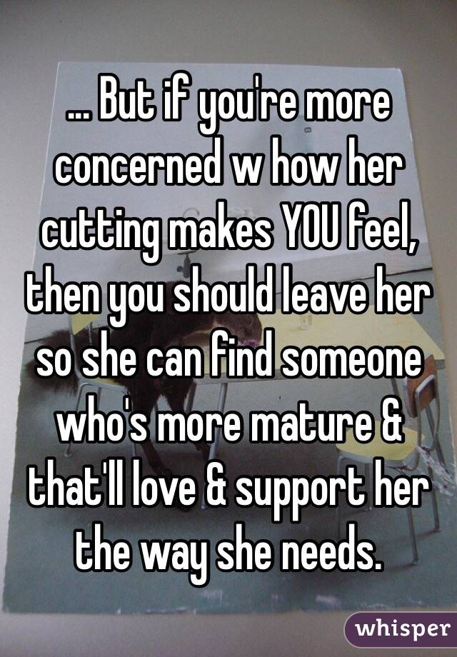 ... But if you're more concerned w how her cutting makes YOU feel, then you should leave her so she can find someone who's more mature & that'll love & support her the way she needs.