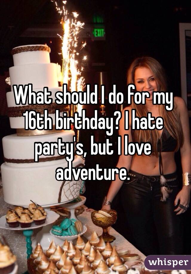 What should I do for my 16th birthday? I hate party's, but I love adventure.