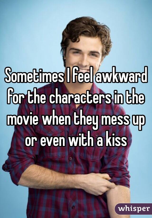 Sometimes I feel awkward for the characters in the movie when they mess up or even with a kiss