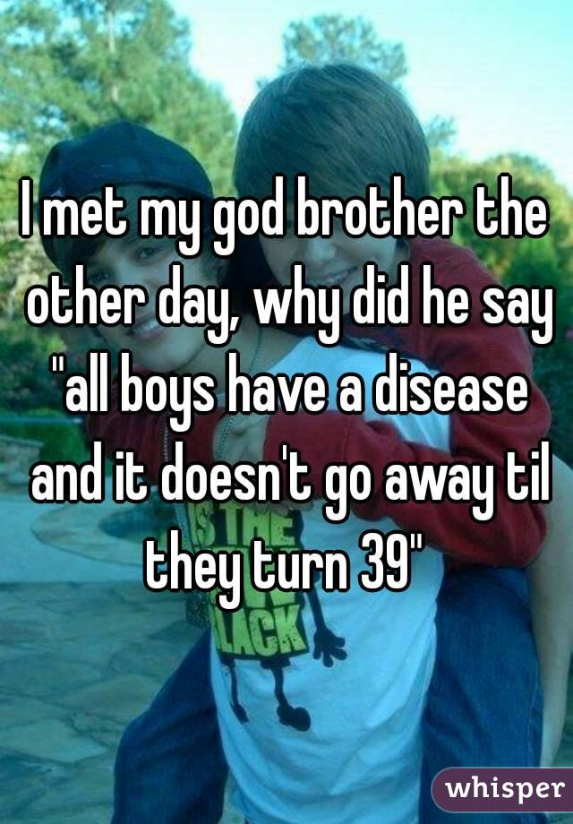 """I met my god brother the other day, why did he say """"all boys have a disease and it doesn't go away til they turn 39"""""""