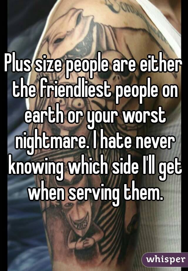 Plus size people are either the friendliest people on earth or your worst nightmare. I hate never knowing which side I'll get when serving them.
