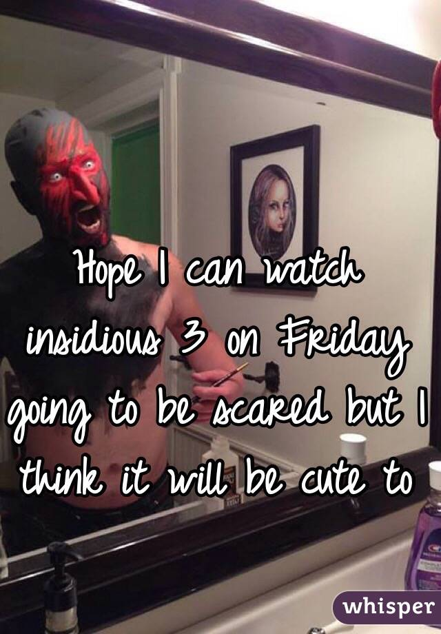 Hope I can watch insidious 3 on Friday going to be scared but I think it will be cute to