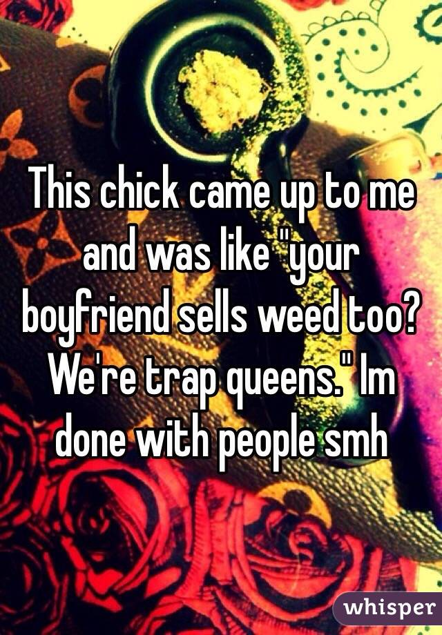 """This chick came up to me and was like """"your boyfriend sells weed too? We're trap queens."""" Im done with people smh"""