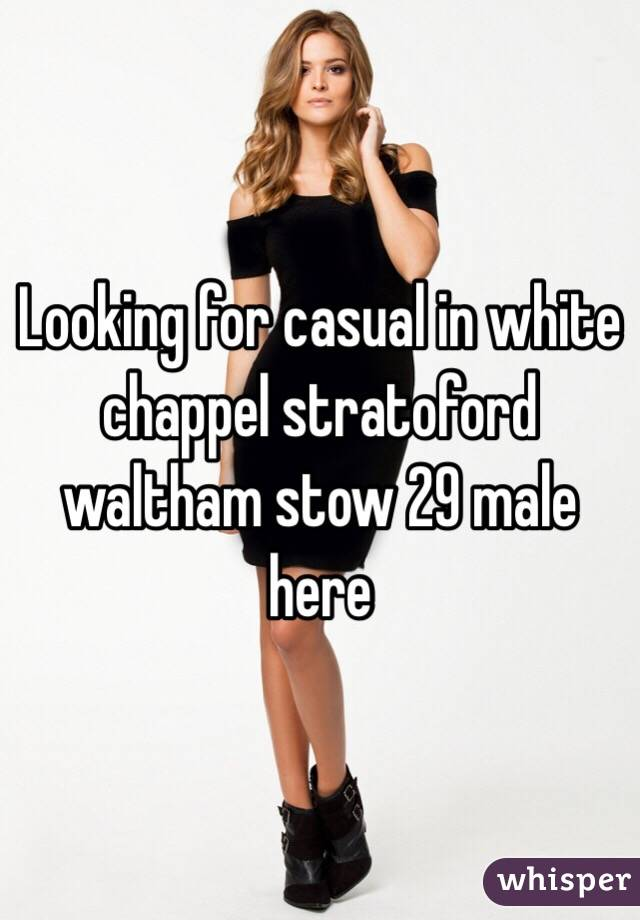 Looking for casual in white chappel stratoford waltham stow 29 male here
