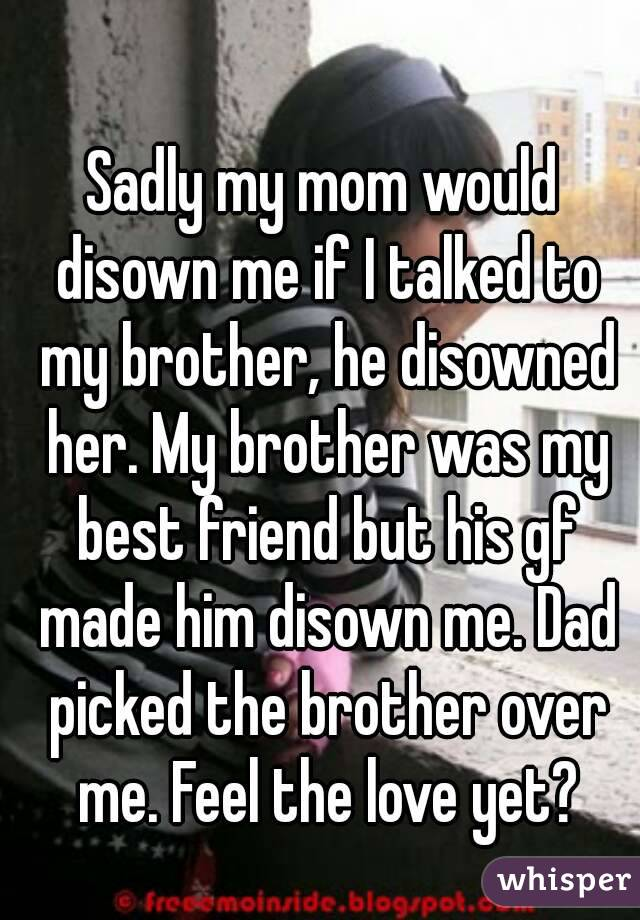 Sadly my mom would disown me if I talked to my brother, he disowned her. My brother was my best friend but his gf made him disown me. Dad picked the brother over me. Feel the love yet?