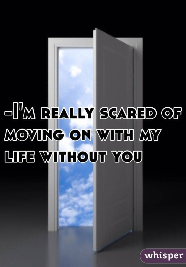 -I'm really scared of  moving on with my  life without you