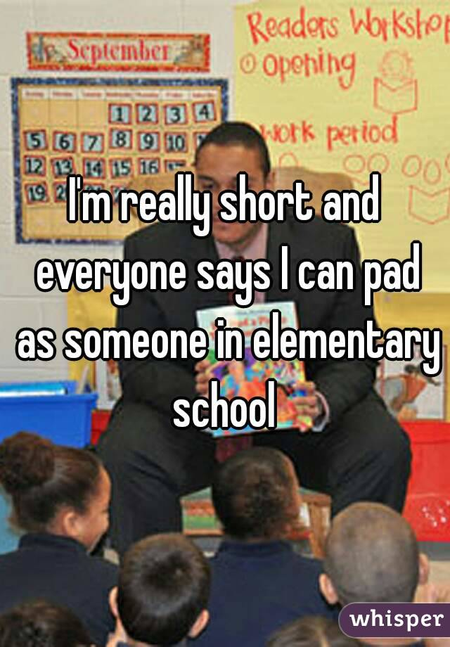 I'm really short and everyone says I can pad as someone in elementary school