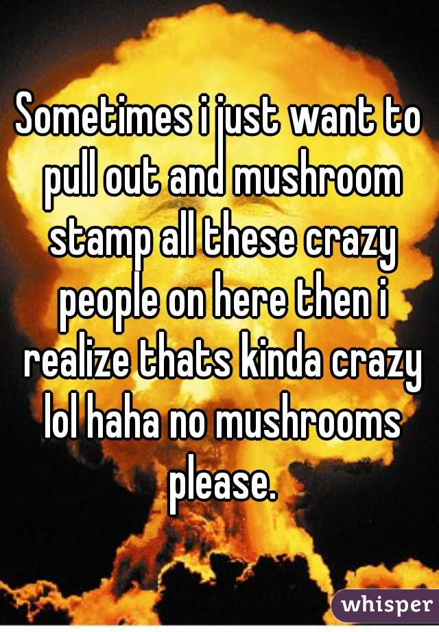Sometimes i just want to pull out and mushroom stamp all these crazy people on here then i realize thats kinda crazy lol haha no mushrooms please.