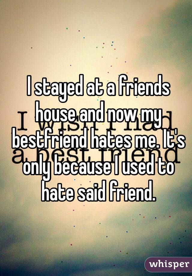I stayed at a friends house and now my bestfriend hates me. It's only because I used to hate said friend.