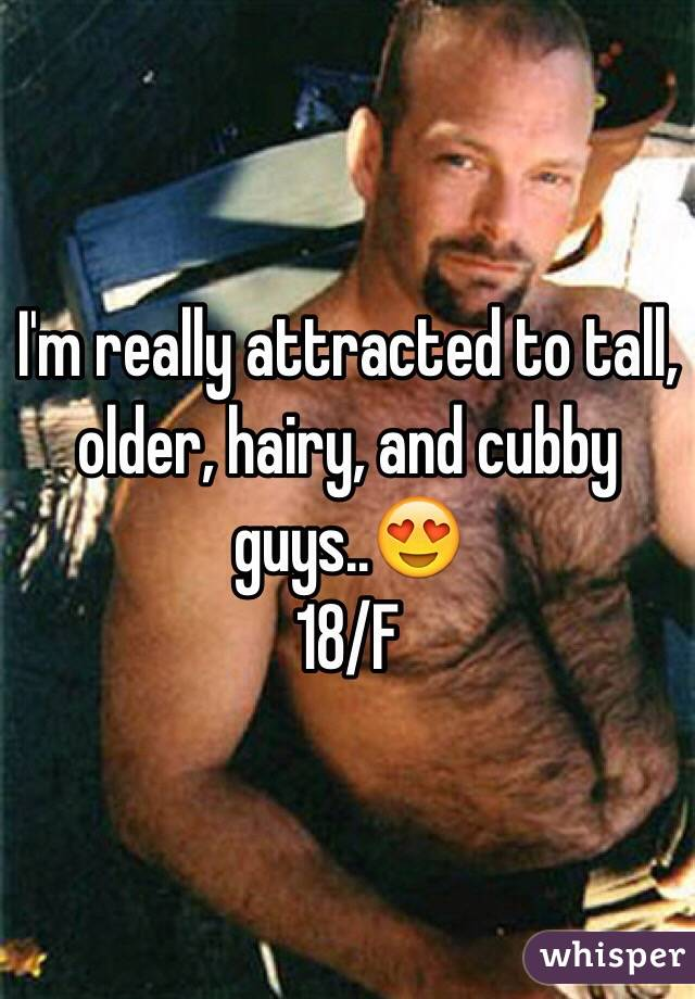 I'm really attracted to tall, older, hairy, and cubby guys..😍   18/F