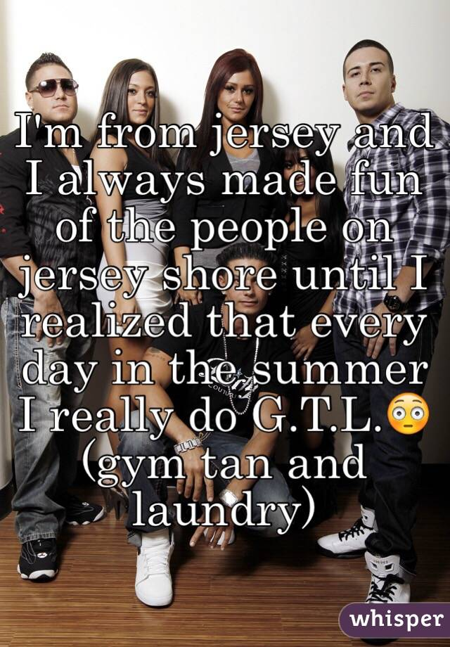 I'm from jersey and I always made fun of the people on jersey shore until I realized that every day in the summer I really do G.T.L.😳(gym tan and laundry)