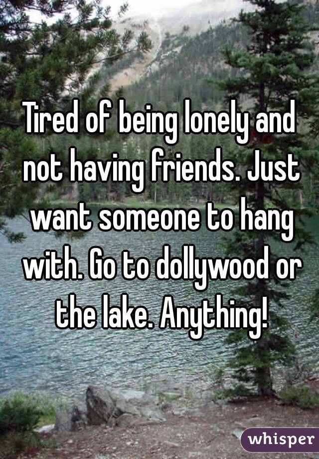 Tired of being lonely and not having friends. Just want someone to hang with. Go to dollywood or the lake. Anything!