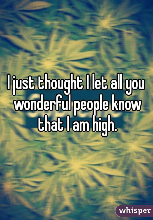 I just thought I let all you wonderful people know that I am high.