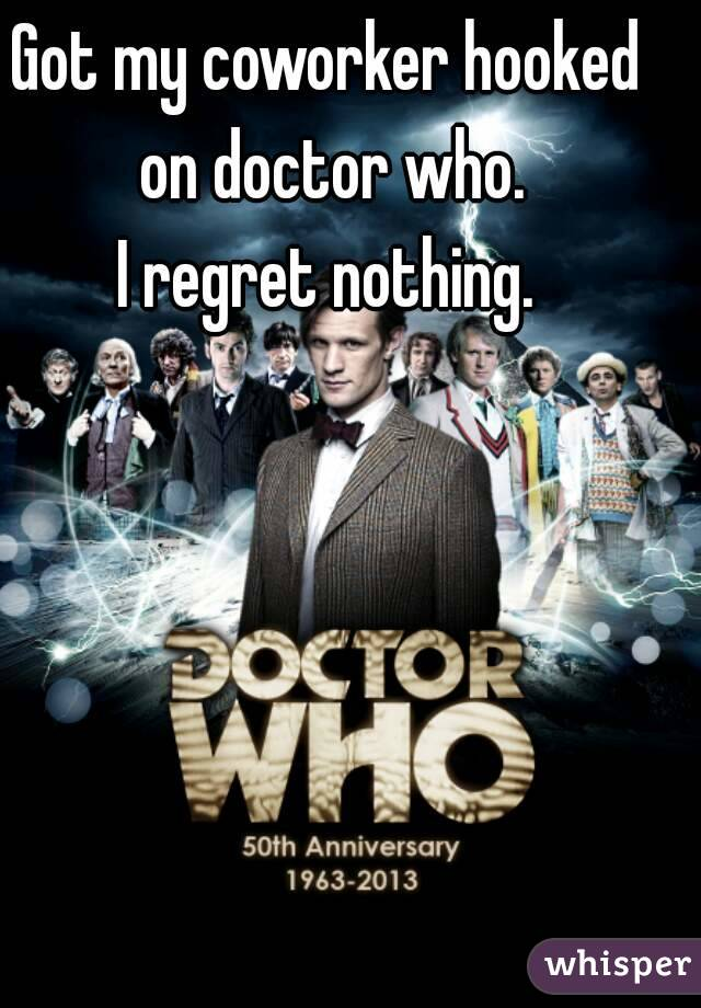 Got my coworker hooked on doctor who. I regret nothing.
