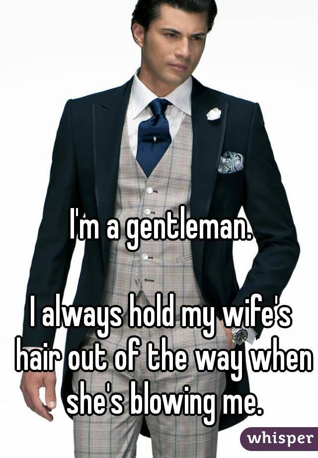 I'm a gentleman.  I always hold my wife's hair out of the way when she's blowing me.