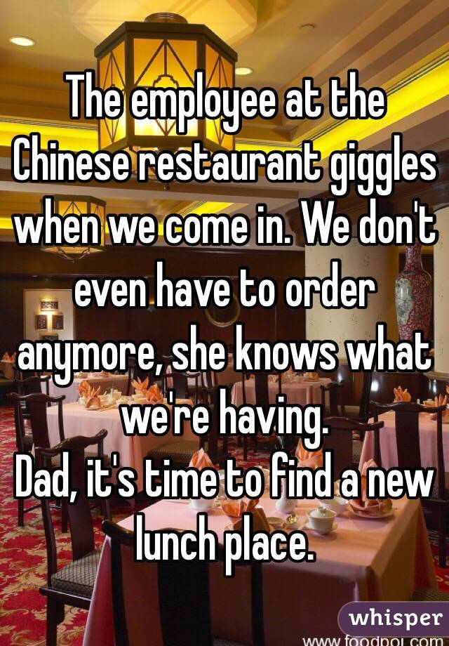 The employee at the Chinese restaurant giggles when we come in. We don't even have to order anymore, she knows what we're having. Dad, it's time to find a new lunch place.