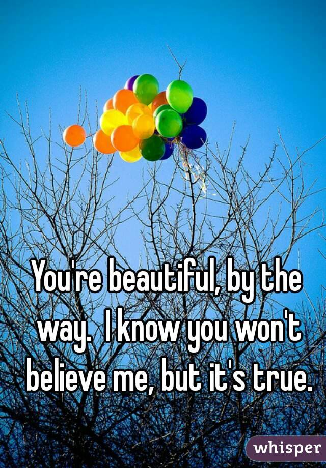 You're beautiful, by the way.  I know you won't believe me, but it's true.