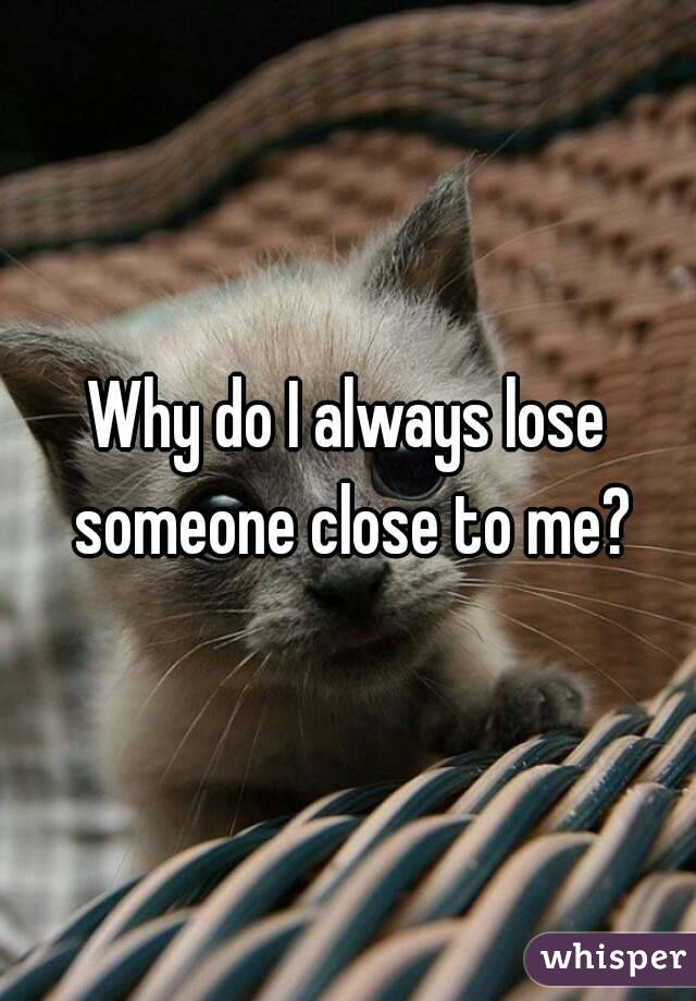 Why do I always lose someone close to me?