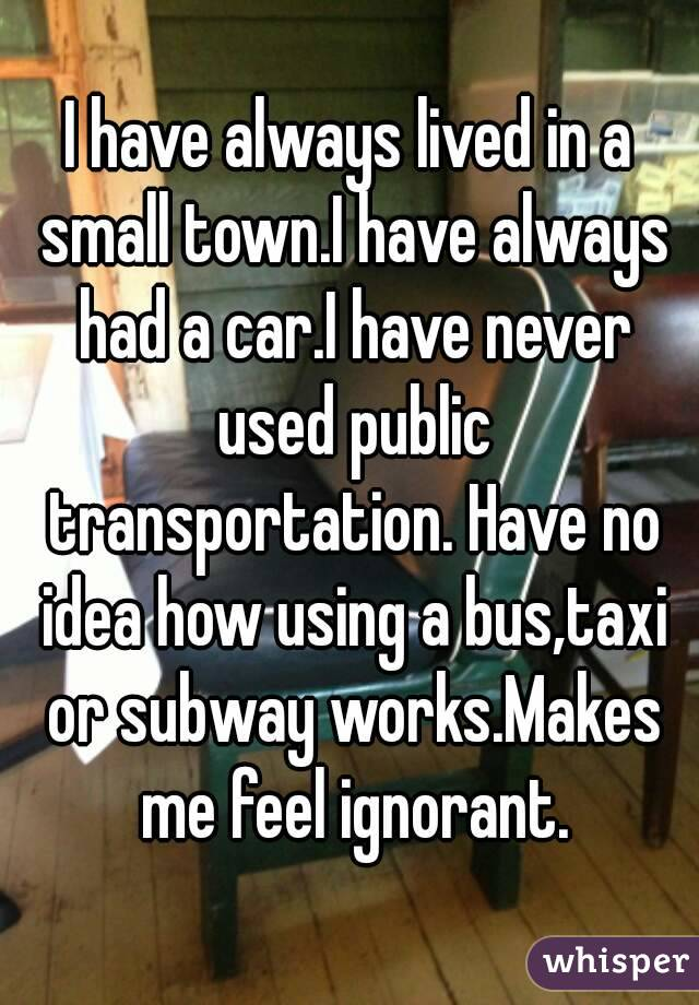 I have always lived in a small town.I have always had a car.I have never used public transportation. Have no idea how using a bus,taxi or subway works.Makes me feel ignorant.