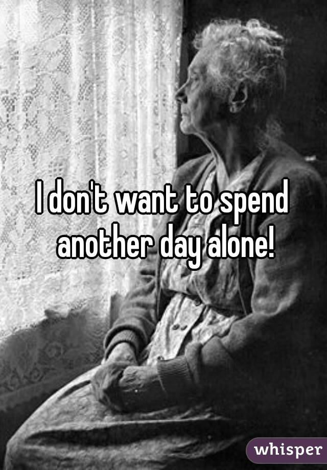 I don't want to spend another day alone!