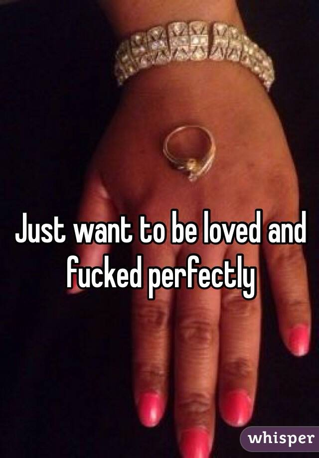 Just want to be loved and fucked perfectly