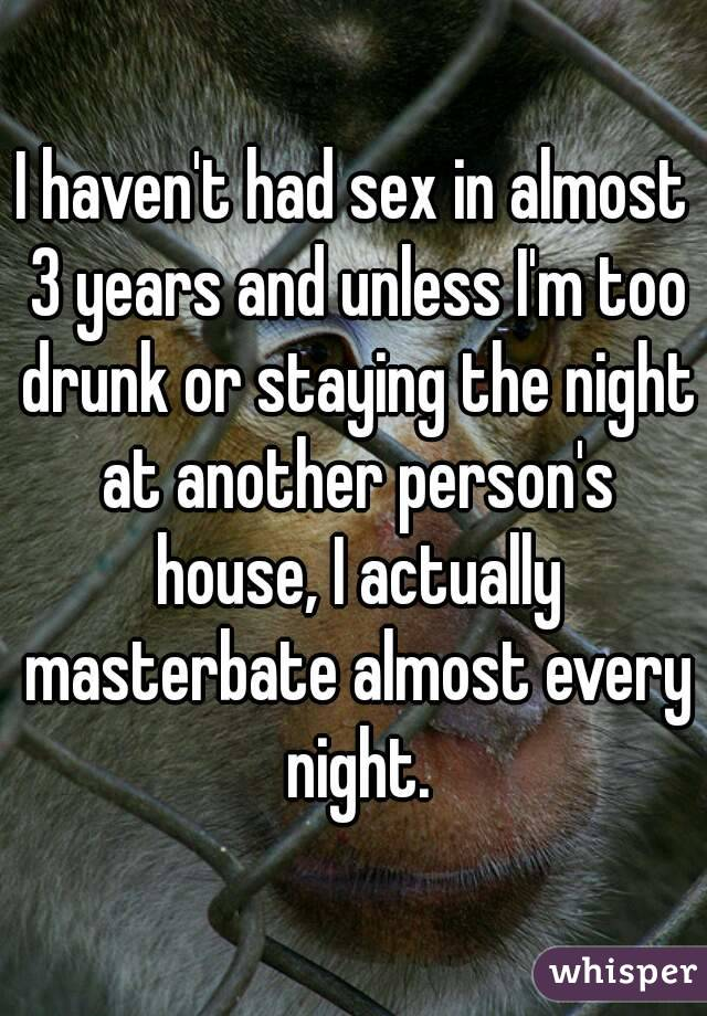 I haven't had sex in almost 3 years and unless I'm too drunk or staying the night at another person's house, I actually masterbate almost every night.