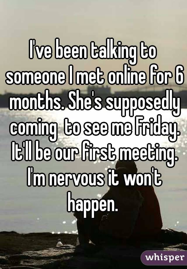 I've been talking to someone I met online for 6 months. She's supposedly coming  to see me Friday. It'll be our first meeting. I'm nervous it won't happen.