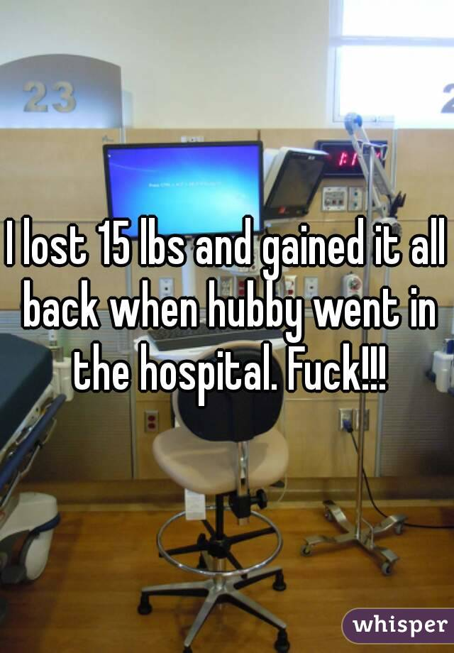 I lost 15 lbs and gained it all back when hubby went in the hospital. Fuck!!!