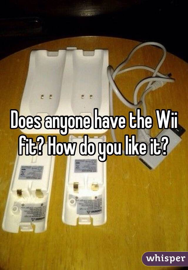 Does anyone have the Wii fit? How do you like it?