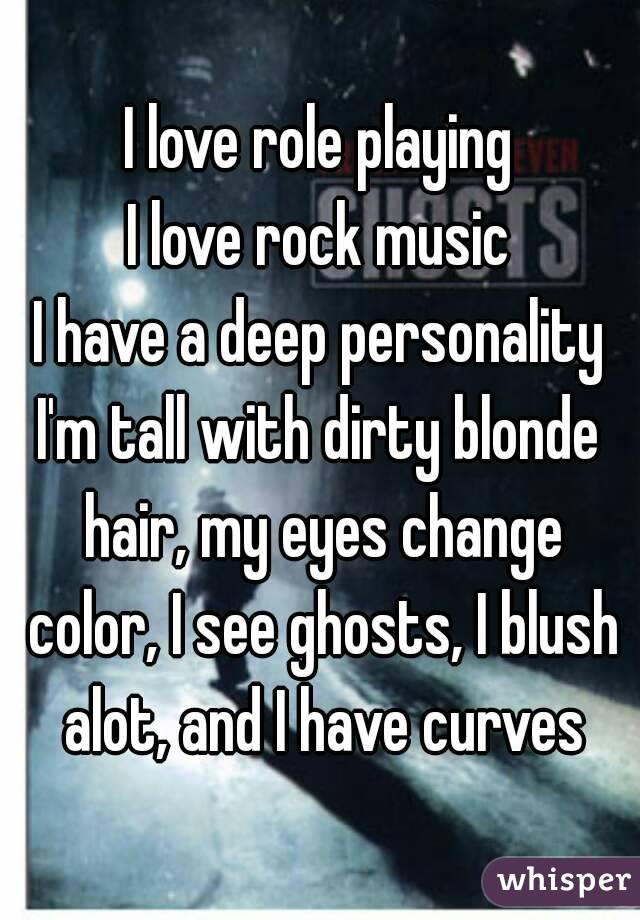 I love role playing I love rock music I have a deep personality I'm tall with dirty blonde hair, my eyes change color, I see ghosts, I blush alot, and I have curves