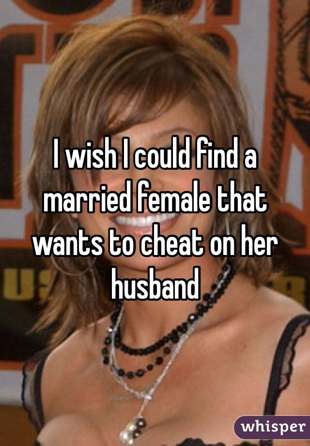 I wish I could find a married female that wants to cheat on her husband