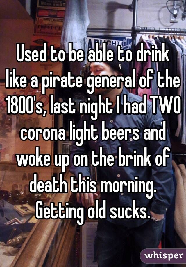 Used to be able to drink like a pirate general of the 1800's, last night I had TWO corona light beers and woke up on the brink of death this morning.  Getting old sucks.