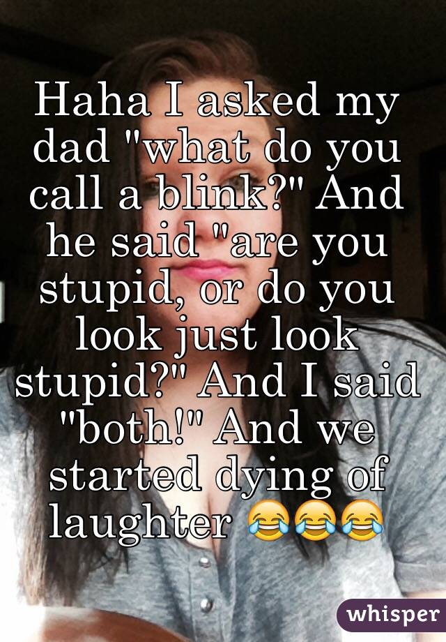 "Haha I asked my dad ""what do you call a blink?"" And he said ""are you stupid, or do you look just look stupid?"" And I said ""both!"" And we started dying of laughter 😂😂😂"