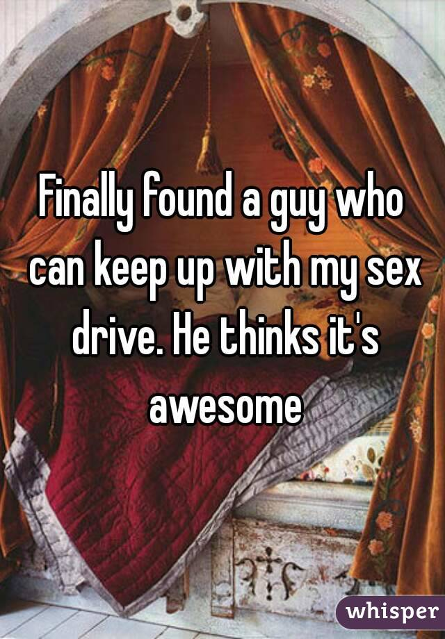 Finally found a guy who can keep up with my sex drive. He thinks it's awesome