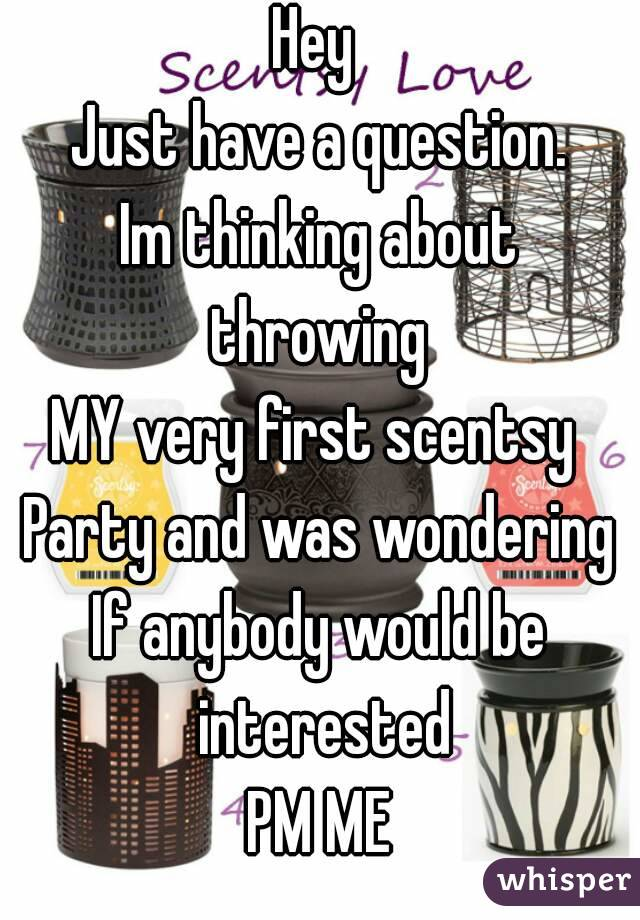 Hey  Just have a question. Im thinking about throwing  MY very first scentsy  Party and was wondering If anybody would be interested PM ME
