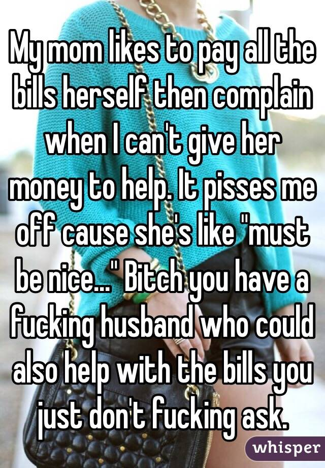"""My mom likes to pay all the bills herself then complain when I can't give her money to help. It pisses me off cause she's like """"must be nice..."""" Bitch you have a fucking husband who could also help with the bills you just don't fucking ask."""