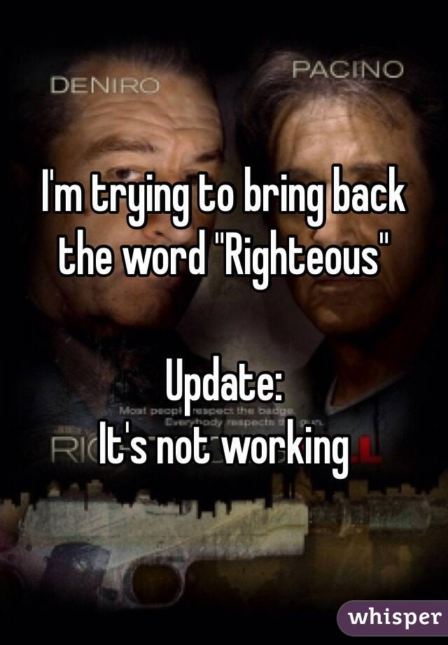 "I'm trying to bring back the word ""Righteous""  Update:  It's not working"