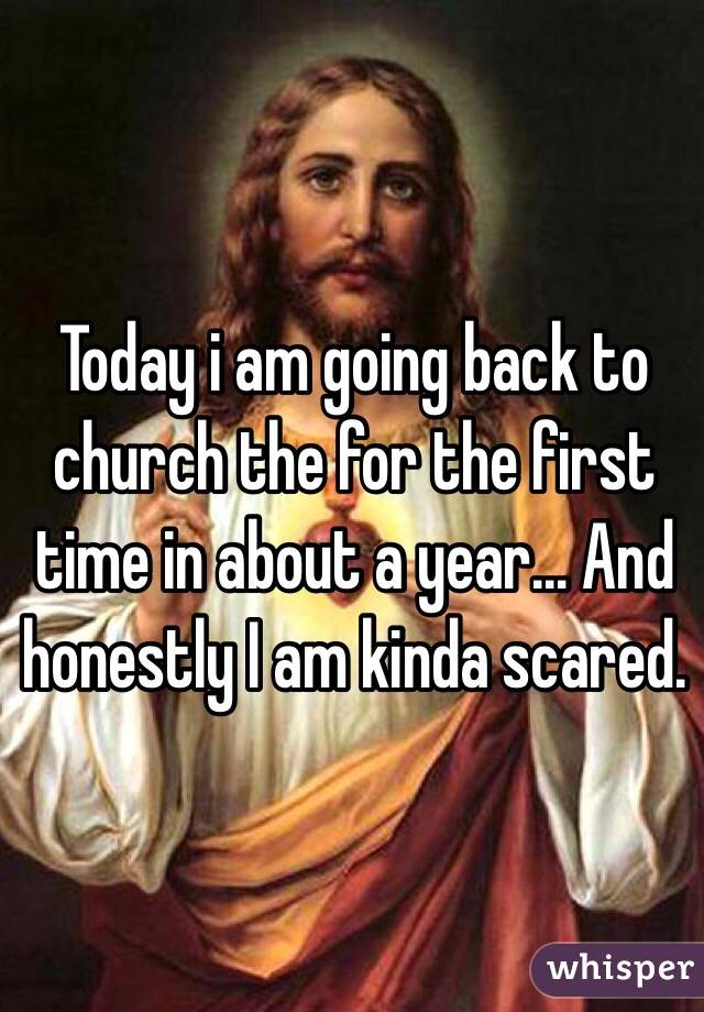 Today i am going back to church the for the first time in about a year... And honestly I am kinda scared.