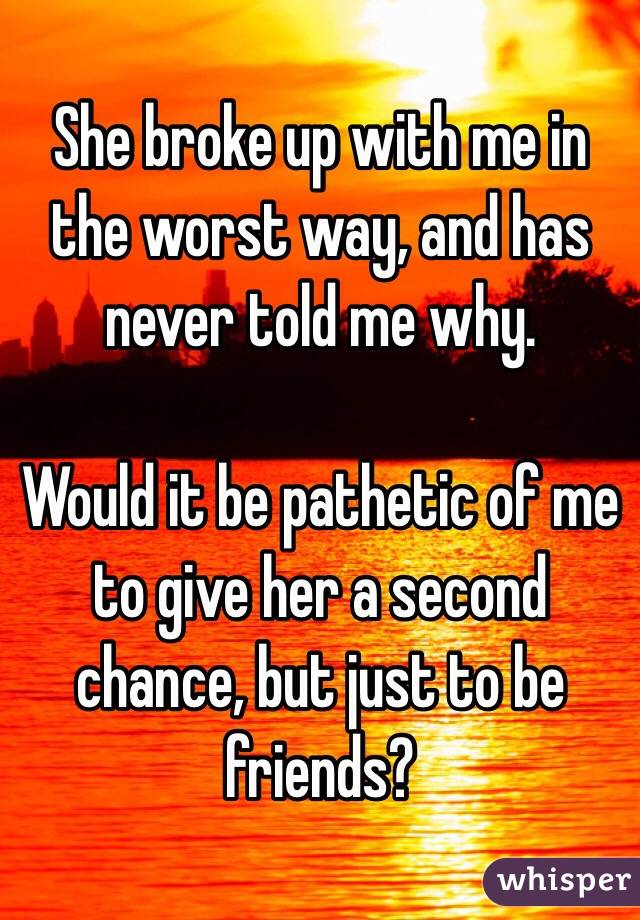 She broke up with me in the worst way, and has never told me why.  Would it be pathetic of me to give her a second chance, but just to be friends?