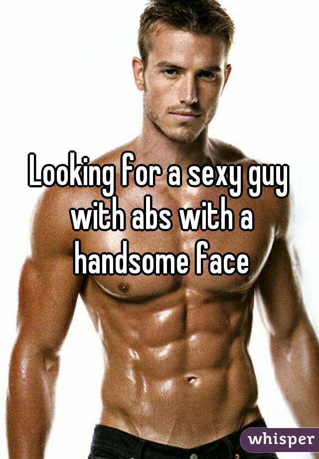 Looking for a sexy guy with abs with a handsome face