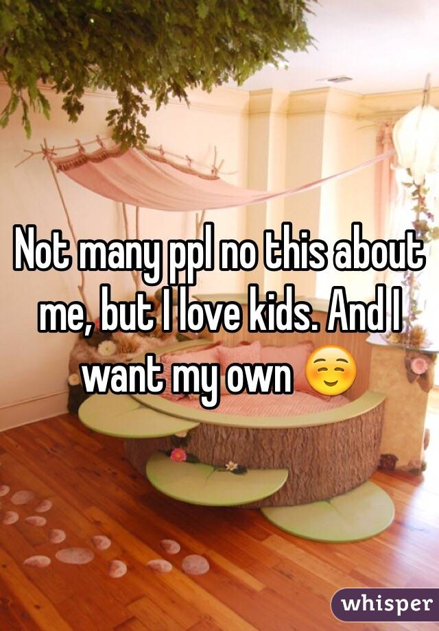 Not many ppl no this about me, but I love kids. And I want my own ☺️