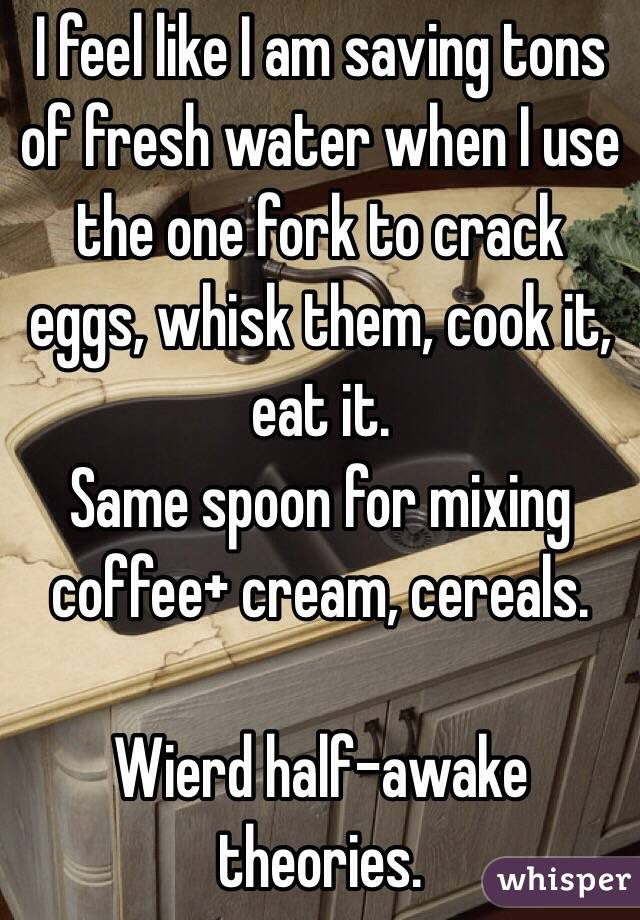 I feel like I am saving tons of fresh water when I use the one fork to crack eggs, whisk them, cook it, eat it. Same spoon for mixing coffee+ cream, cereals.  Wierd half-awake theories.